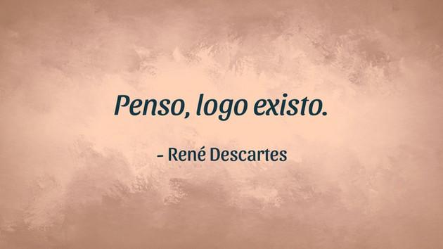 """""""Penso, logo existo"""" - René Descartes"""