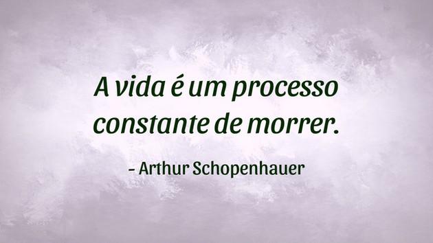 """""""A vida é um processo constante de morrer."""" - Arthur Schopenhauer"""