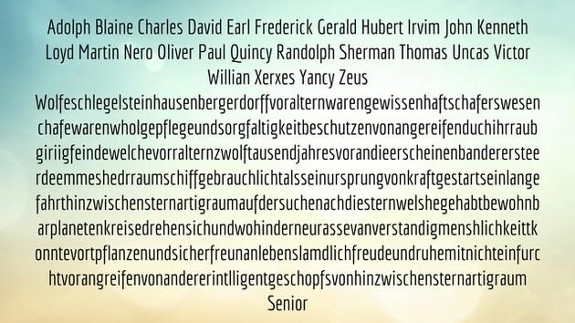 Adolph Blaine Charles David Earl Frederick Gerald Hubert Irvim John Kenneth Loyd Martin Nero Oliver Paul Quincy Randolph Sherman Thomas Uncas Victor Willian Xerxes Yancy Zeus Wolfeschlegelsteinhausenbergerdorffvoralternwarengewissenhaftschaferswesenchafewarenwholgepflegeundsorgfaltigkeitbeschutzenvonangereifenduchihrraubgiriigfeindewelchevorralternzwolftausendjahresvorandieerscheinenbanderersteerdeemmeshedrraumschiffgebrauchlichtalsseinursprungvonkraftgestartseinlangefahrthinzwischensternartigraumaufdersuchenachdiesternwelshegehabtbewohnbarplanetenkreisedrehensichundwohinderneurassevanverstandigmenshlichkeittkonntevortpflanzenundsicherfreunanlebenslamdlichfreudeundruhemitnichteinfurchtvorangreifenvonandererintlligentgeschopfsvonhinzwischensternartigraum Senior